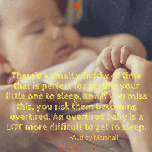 There's a small window of time that is perfect for getting your little one to sleep, and if you miss this, you risk them becoming overtired. An overtired baby is a LOT more difficult to get to sleep. ~Audrey Marshall (yellow text against a photo of an infant sleeping, being held by the hands of both parents, and grasping the mother's finger.)