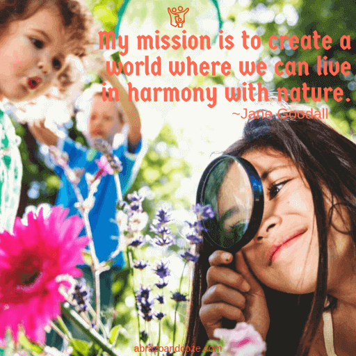 My mission is to create a world where we can live in harmony with nature. ~Jane Goodall (orange text over photo of children exploring nature.