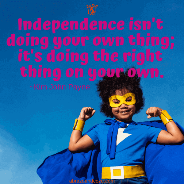 Independence isn't doing your own thing; it's doing the right thing on your own. ~Kim John Payne